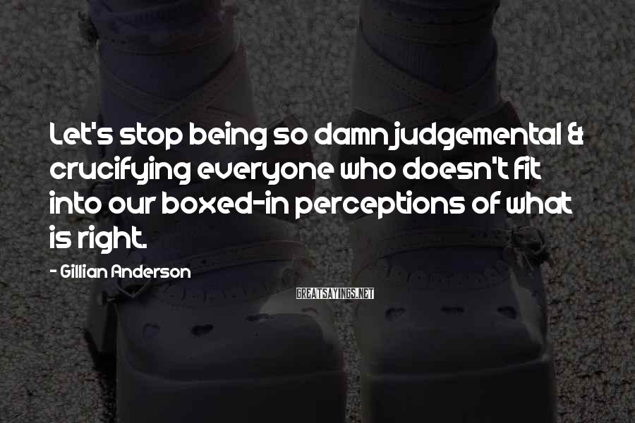 Gillian Anderson Sayings: Let's stop being so damn judgemental & crucifying everyone who doesn't fit into our boxed-in