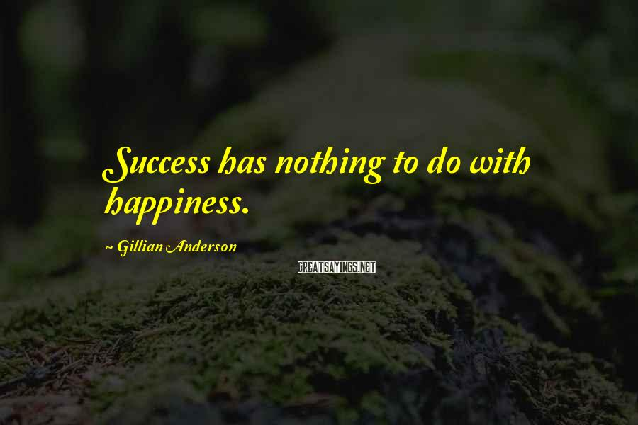 Gillian Anderson Sayings: Success has nothing to do with happiness.