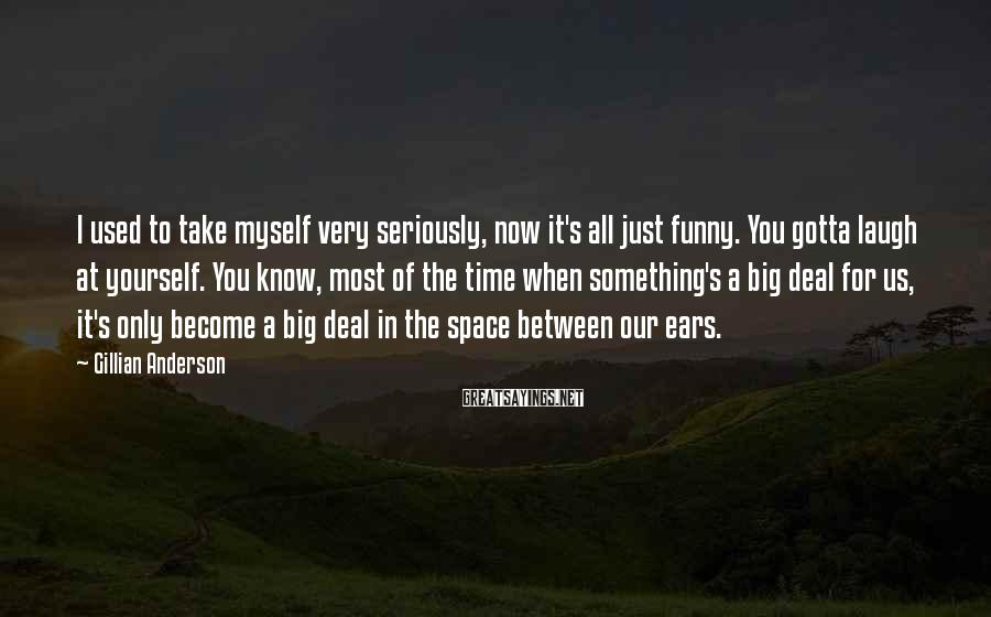 Gillian Anderson Sayings: I used to take myself very seriously, now it's all just funny. You gotta laugh