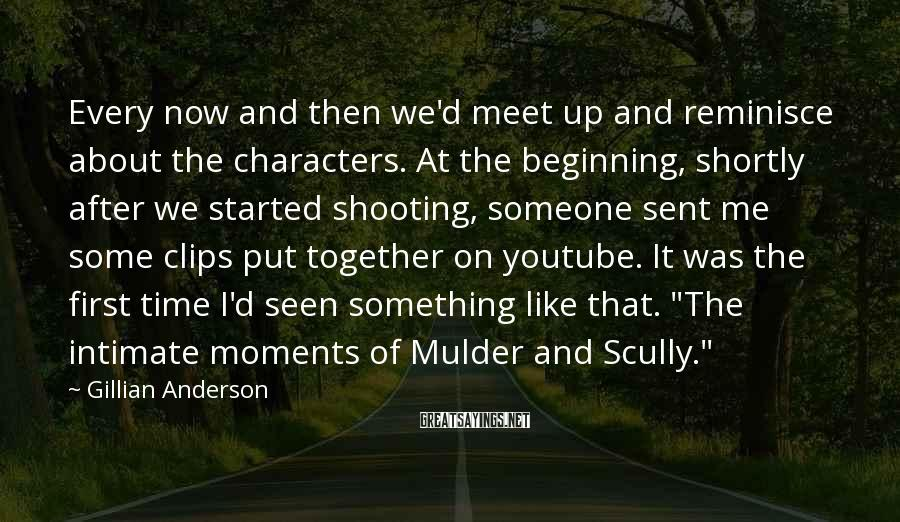 Gillian Anderson Sayings: Every now and then we'd meet up and reminisce about the characters. At the beginning,