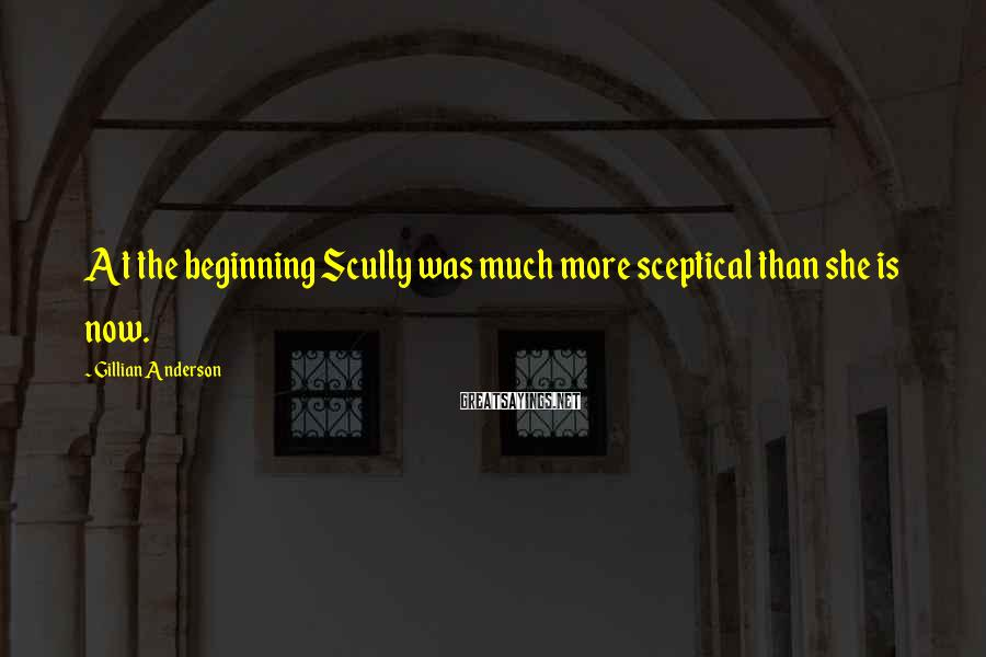Gillian Anderson Sayings: At the beginning Scully was much more sceptical than she is now.
