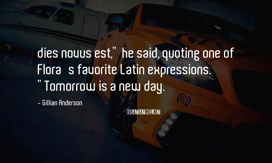 """Gillian Anderson Sayings: dies novus est,"""" he said, quoting one of Flora's favorite Latin expressions. """"Tomorrow is a"""