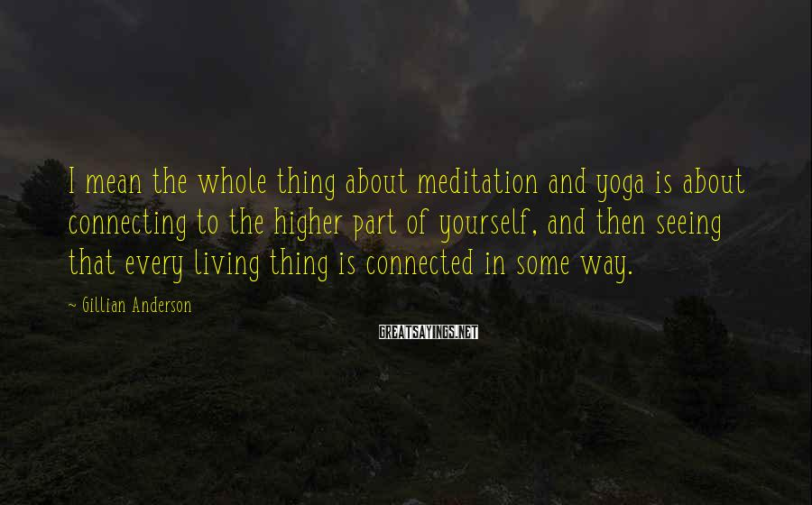 Gillian Anderson Sayings: I mean the whole thing about meditation and yoga is about connecting to the higher