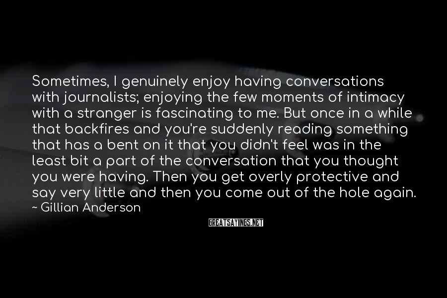 Gillian Anderson Sayings: Sometimes, I genuinely enjoy having conversations with journalists; enjoying the few moments of intimacy with