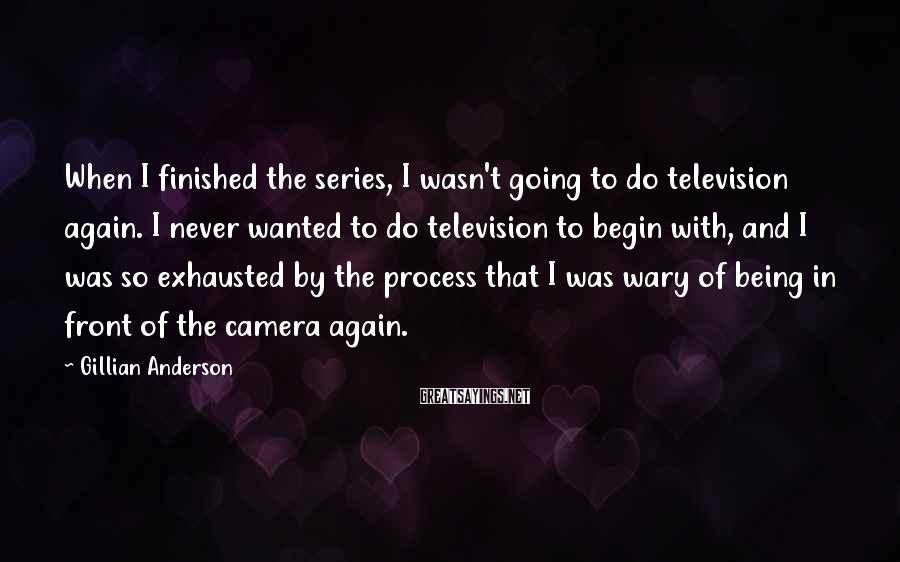 Gillian Anderson Sayings: When I finished the series, I wasn't going to do television again. I never wanted