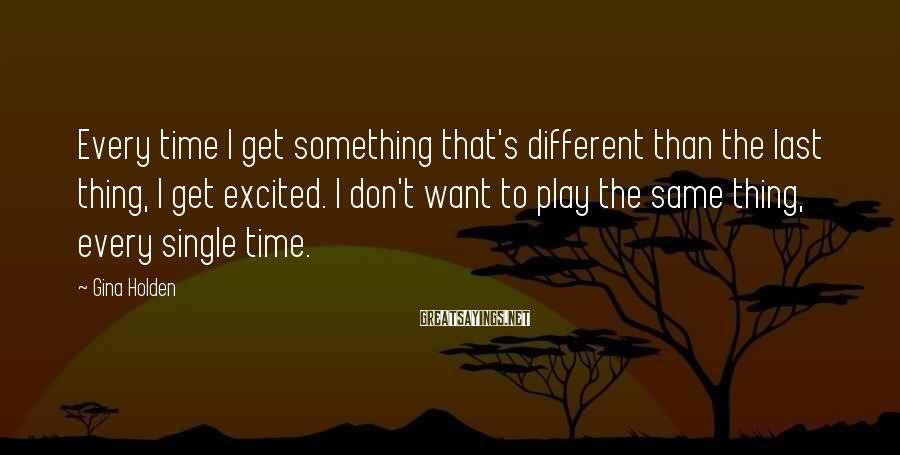 Gina Holden Sayings: Every time I get something that's different than the last thing, I get excited. I