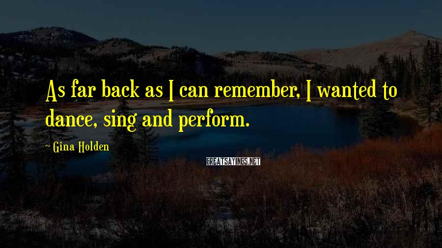 Gina Holden Sayings: As far back as I can remember, I wanted to dance, sing and perform.