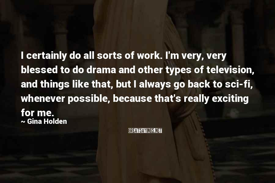 Gina Holden Sayings: I certainly do all sorts of work. I'm very, very blessed to do drama and