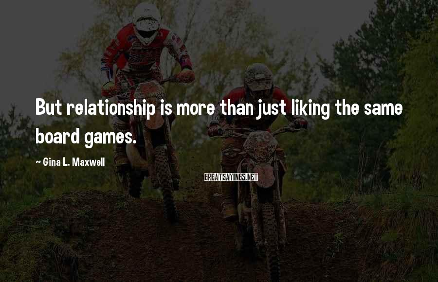 Gina L. Maxwell Sayings: But relationship is more than just liking the same board games.