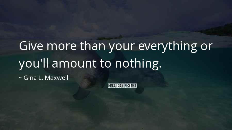 Gina L. Maxwell Sayings: Give more than your everything or you'll amount to nothing.