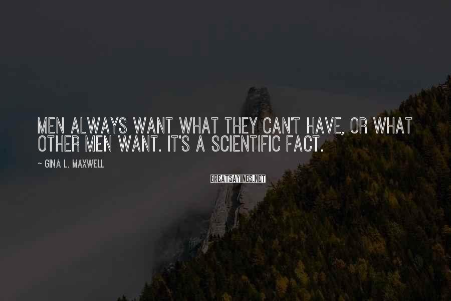 Gina L. Maxwell Sayings: Men always want what they can't have, or what other men want. It's a scientific