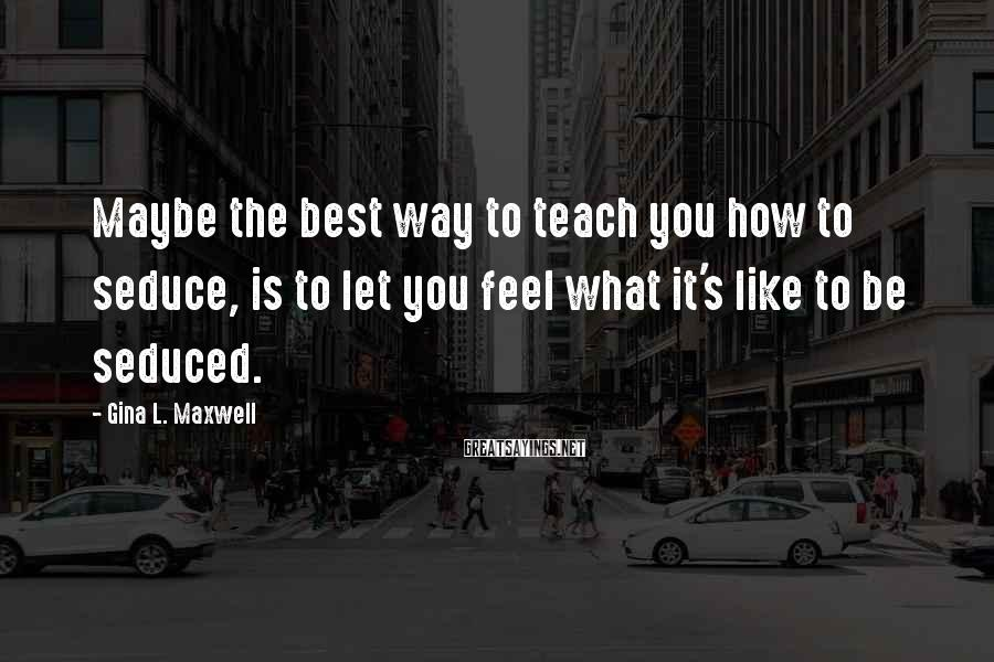 Gina L. Maxwell Sayings: Maybe the best way to teach you how to seduce, is to let you feel