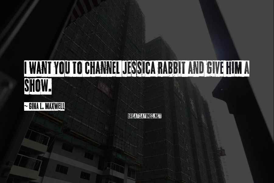 Gina L. Maxwell Sayings: I want you to channel Jessica Rabbit and give him a show.