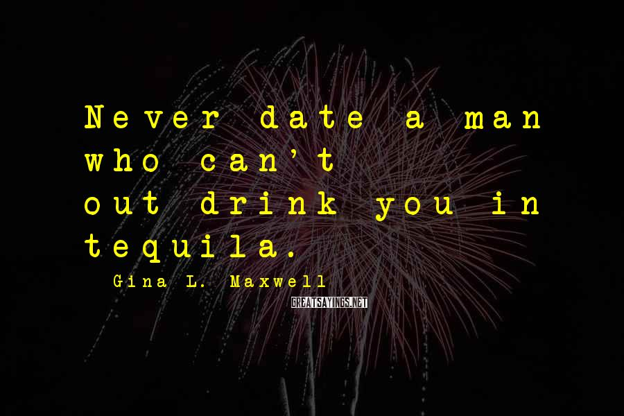 Gina L. Maxwell Sayings: Never date a man who can't out-drink you in tequila.