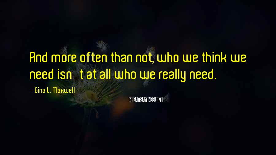 Gina L. Maxwell Sayings: And more often than not, who we think we need isn't at all who we