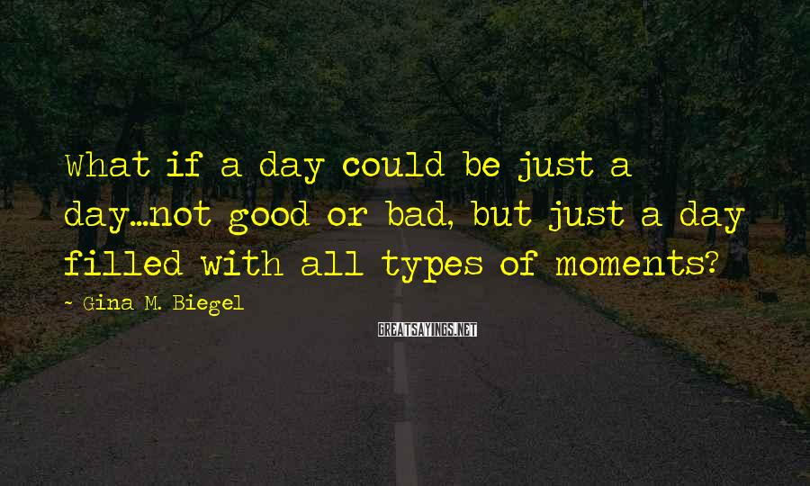 Gina M. Biegel Sayings: What if a day could be just a day...not good or bad, but just a