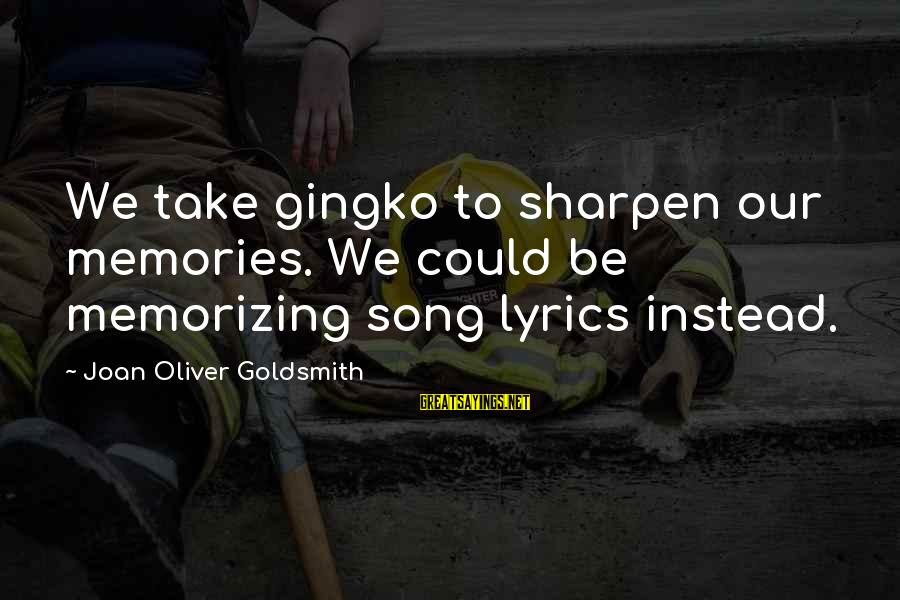 Gingko Sayings By Joan Oliver Goldsmith: We take gingko to sharpen our memories. We could be memorizing song lyrics instead.