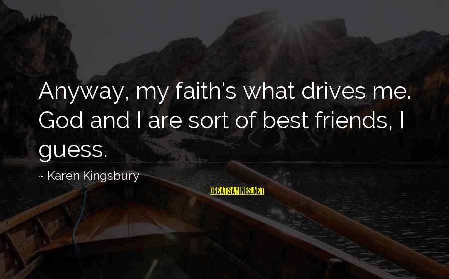 Gingko Sayings By Karen Kingsbury: Anyway, my faith's what drives me. God and I are sort of best friends, I