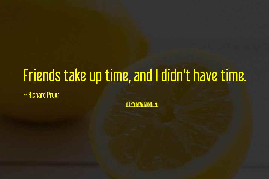 Gingko Sayings By Richard Pryor: Friends take up time, and I didn't have time.