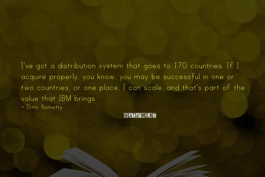 Ginni Rometty Sayings: I've got a distribution system that goes to 170 countries. If I acquire properly, you