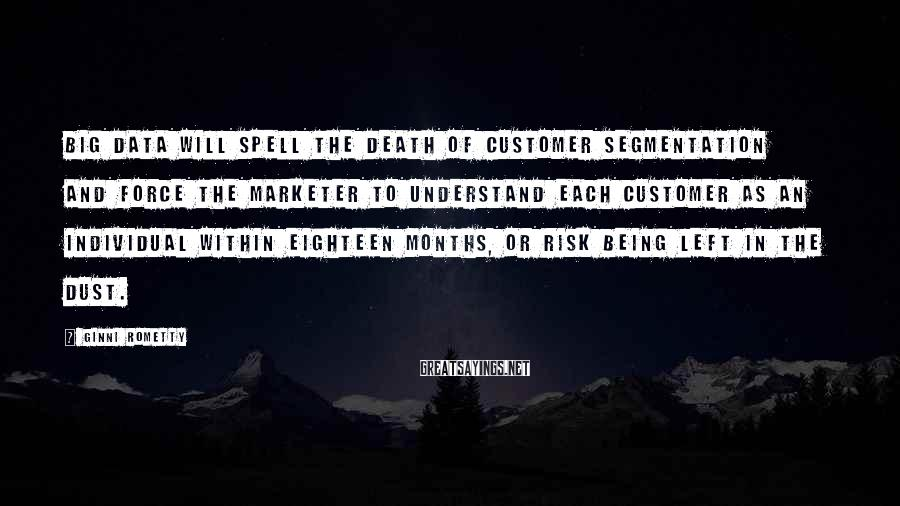Ginni Rometty Sayings: Big Data will spell the death of customer segmentation and force the marketer to understand