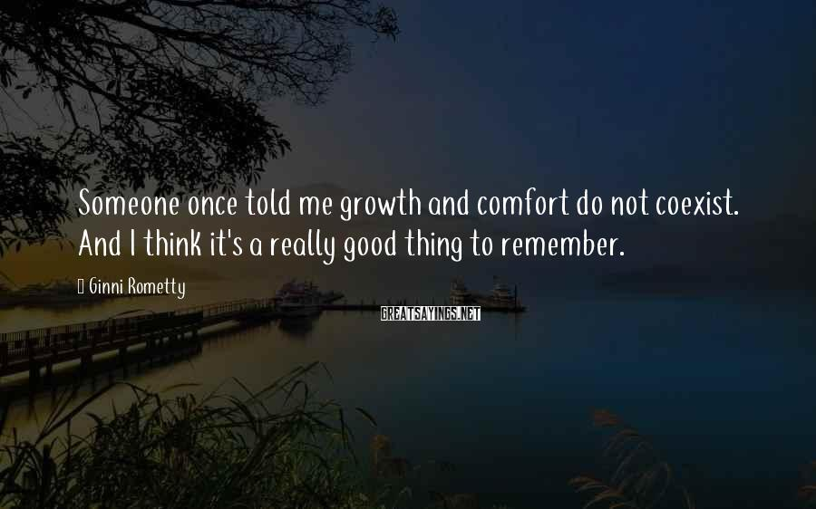 Ginni Rometty Sayings: Someone once told me growth and comfort do not coexist. And I think it's a