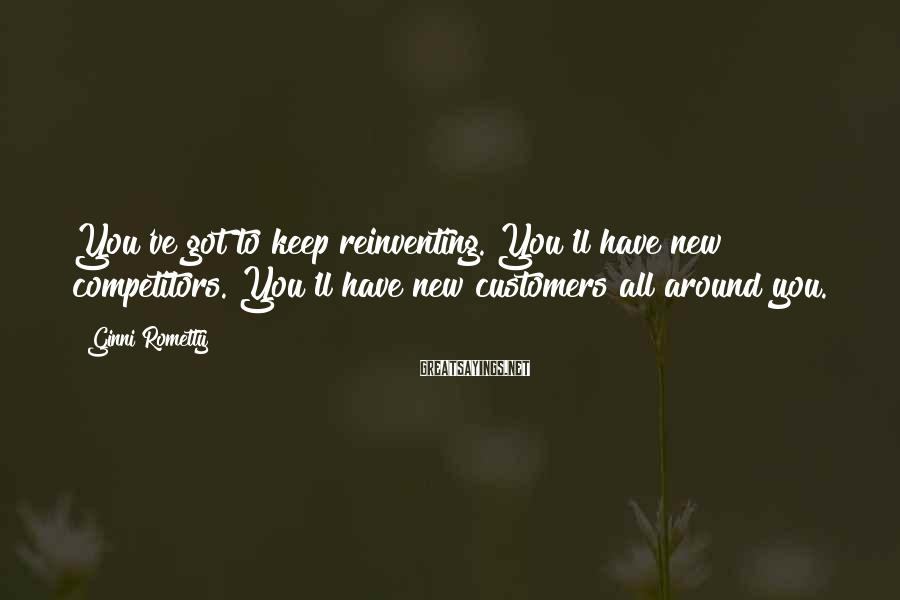Ginni Rometty Sayings: You've got to keep reinventing. You'll have new competitors. You'll have new customers all around
