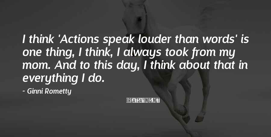 Ginni Rometty Sayings: I think 'Actions speak louder than words' is one thing, I think, I always took
