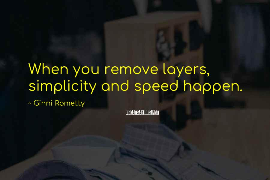 Ginni Rometty Sayings: When you remove layers, simplicity and speed happen.