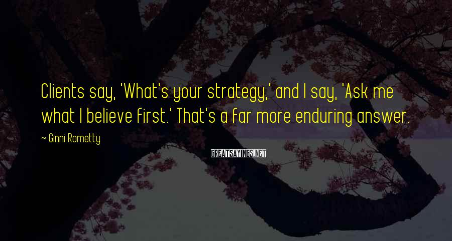 Ginni Rometty Sayings: Clients say, 'What's your strategy,' and I say, 'Ask me what I believe first.' That's