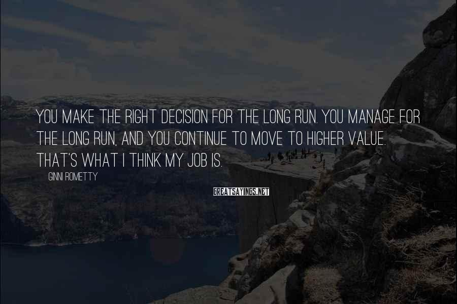 Ginni Rometty Sayings: You make the right decision for the long run. You manage for the long run,