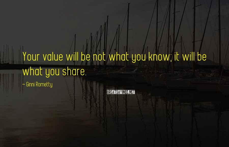 Ginni Rometty Sayings: Your value will be not what you know; it will be what you share.