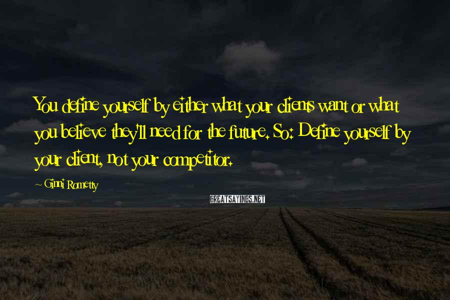 Ginni Rometty Sayings: You define yourself by either what your clients want or what you believe they'll need
