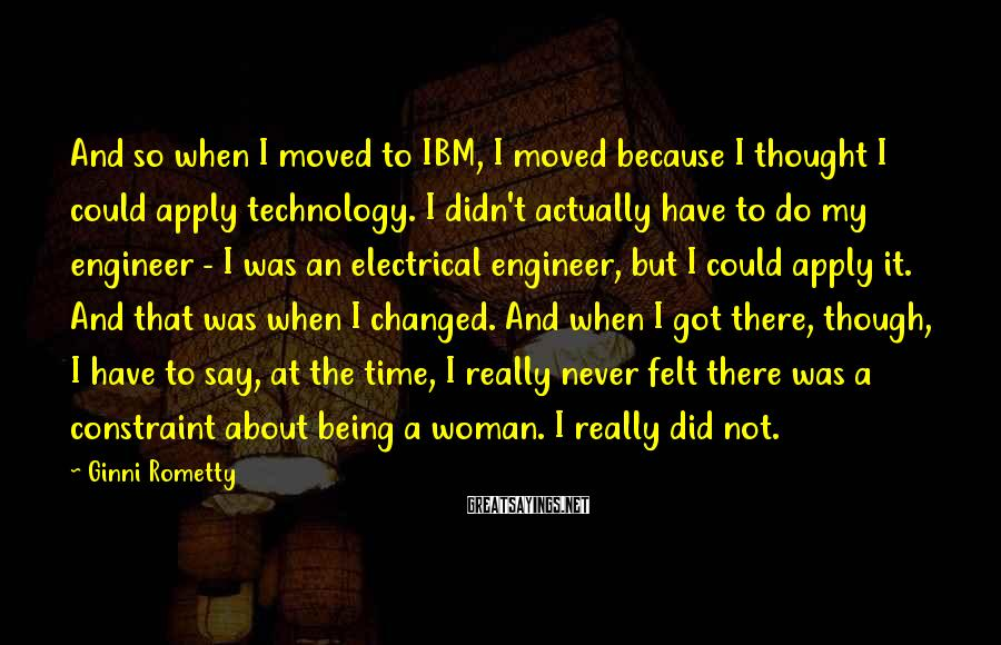Ginni Rometty Sayings: And so when I moved to IBM, I moved because I thought I could apply