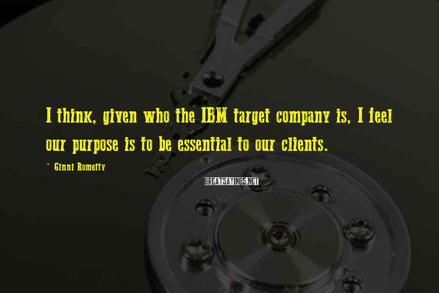 Ginni Rometty Sayings: I think, given who the IBM target company is, I feel our purpose is to