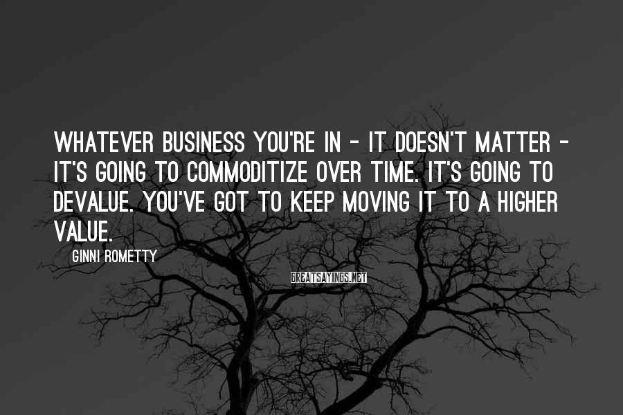 Ginni Rometty Sayings: Whatever business you're in - it doesn't matter - it's going to commoditize over time.