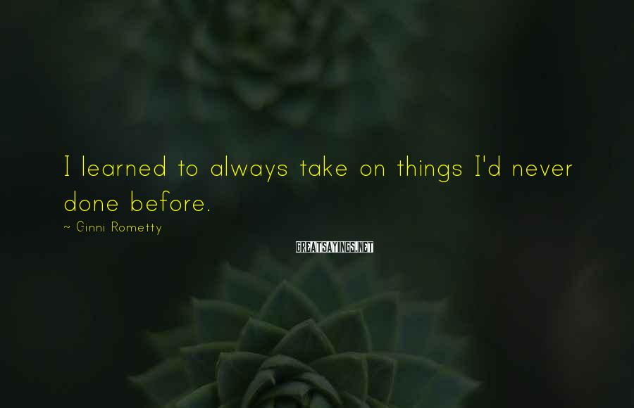 Ginni Rometty Sayings: I learned to always take on things I'd never done before.