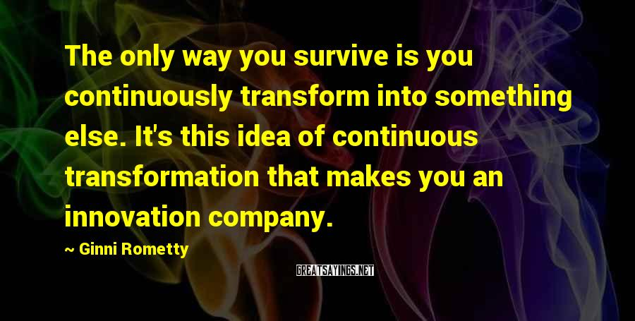 Ginni Rometty Sayings: The only way you survive is you continuously transform into something else. It's this idea