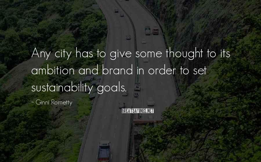 Ginni Rometty Sayings: Any city has to give some thought to its ambition and brand in order to