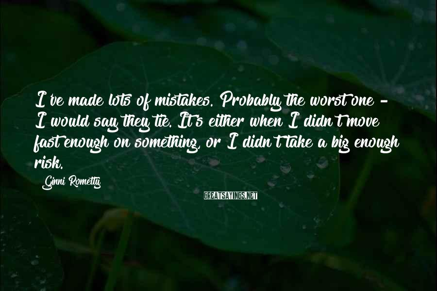 Ginni Rometty Sayings: I've made lots of mistakes. Probably the worst one - I would say they tie.
