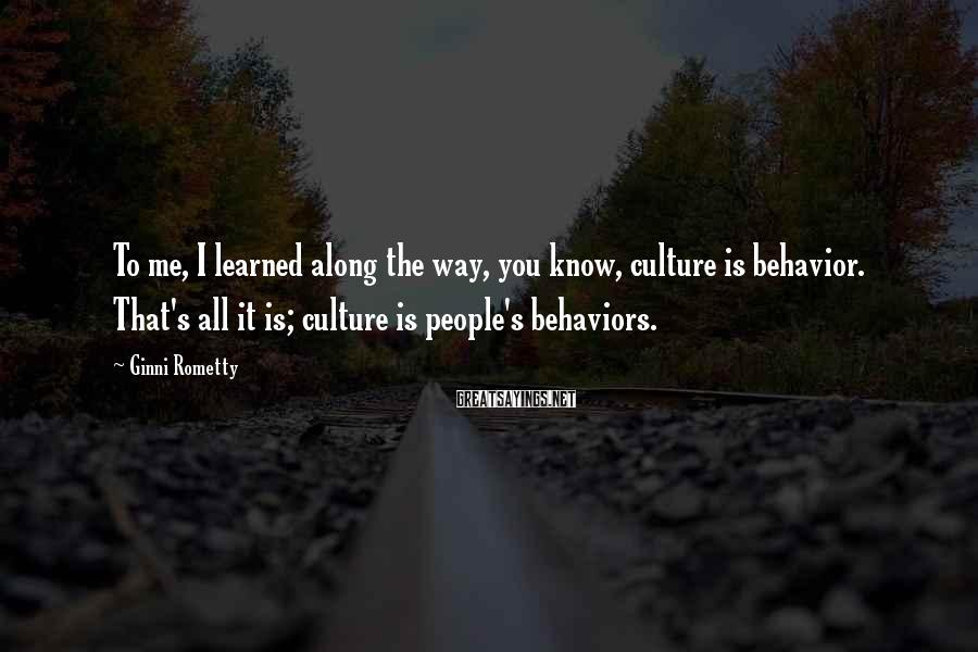 Ginni Rometty Sayings: To me, I learned along the way, you know, culture is behavior. That's all it