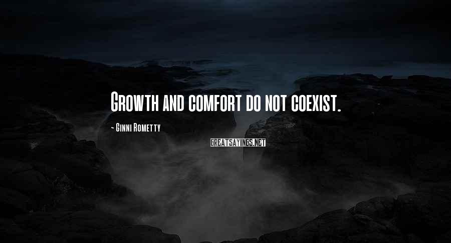Ginni Rometty Sayings: Growth and comfort do not coexist.
