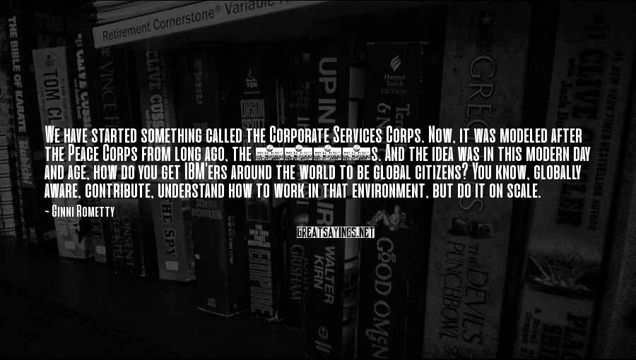 Ginni Rometty Sayings: We have started something called the Corporate Services Corps. Now, it was modeled after the