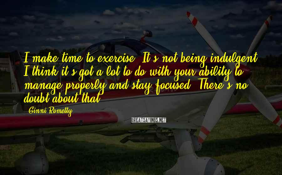Ginni Rometty Sayings: I make time to exercise. It's not being indulgent. I think it's got a lot
