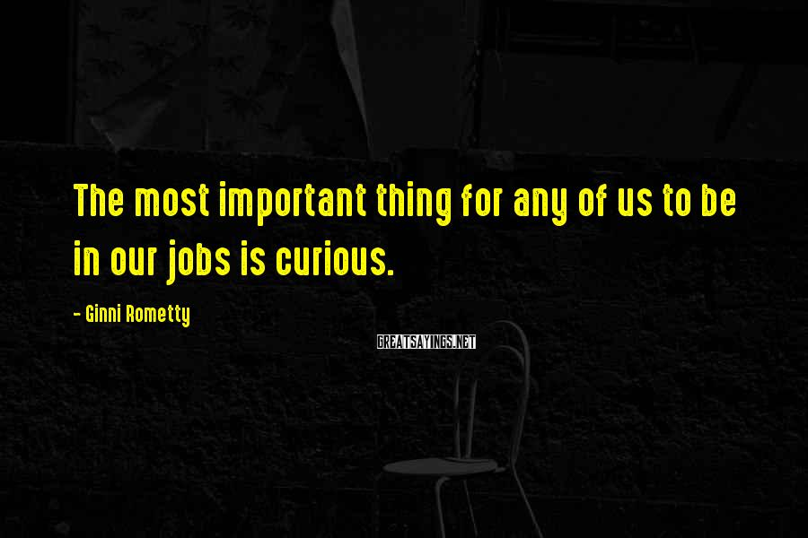 Ginni Rometty Sayings: The most important thing for any of us to be in our jobs is curious.
