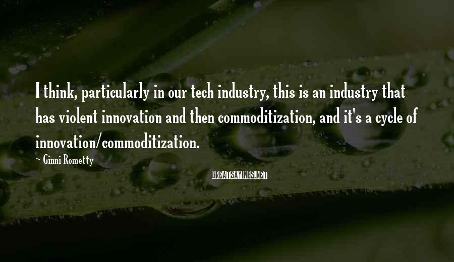Ginni Rometty Sayings: I think, particularly in our tech industry, this is an industry that has violent innovation