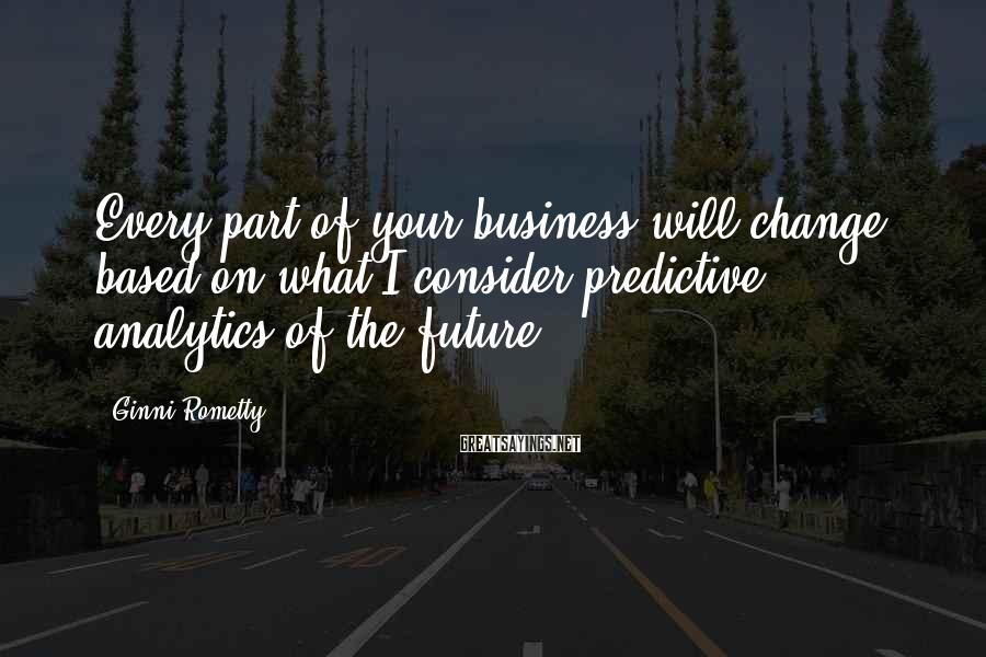Ginni Rometty Sayings: Every part of your business will change based on what I consider predictive analytics of