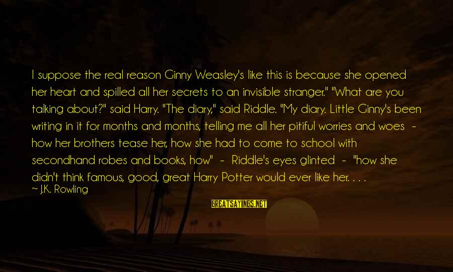 Ginny Weasley Harry Potter Sayings By J.K. Rowling: I suppose the real reason Ginny Weasley's like this is because she opened her heart