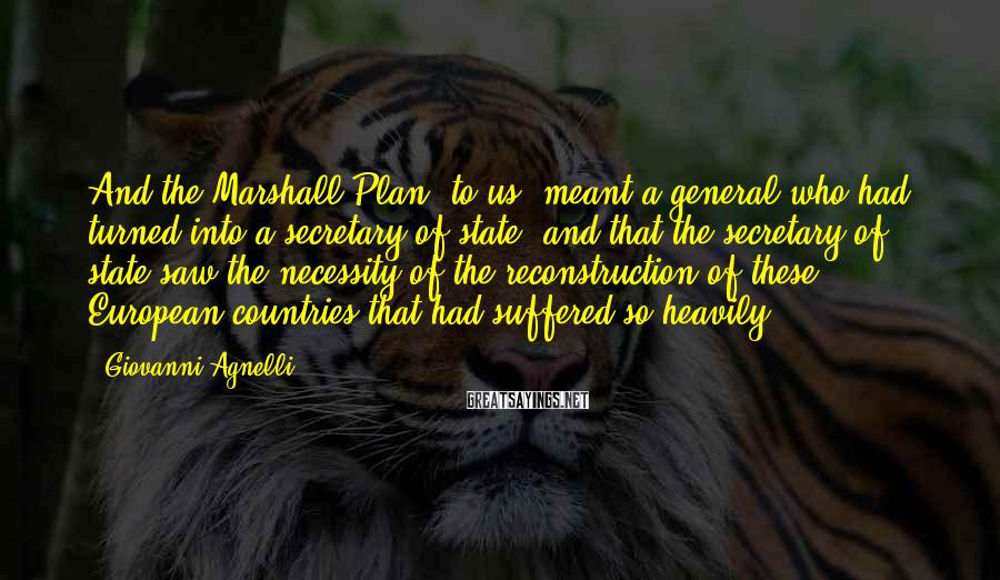 Giovanni Agnelli Sayings: And the Marshall Plan, to us, meant a general who had turned into a secretary