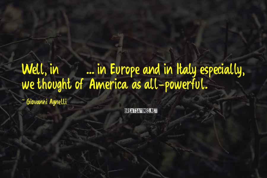 Giovanni Agnelli Sayings: Well, in 1947 ... in Europe and in Italy especially, we thought of America as